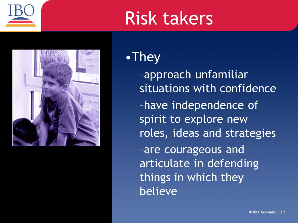Risk takers They approach unfamiliar situations with confidence
