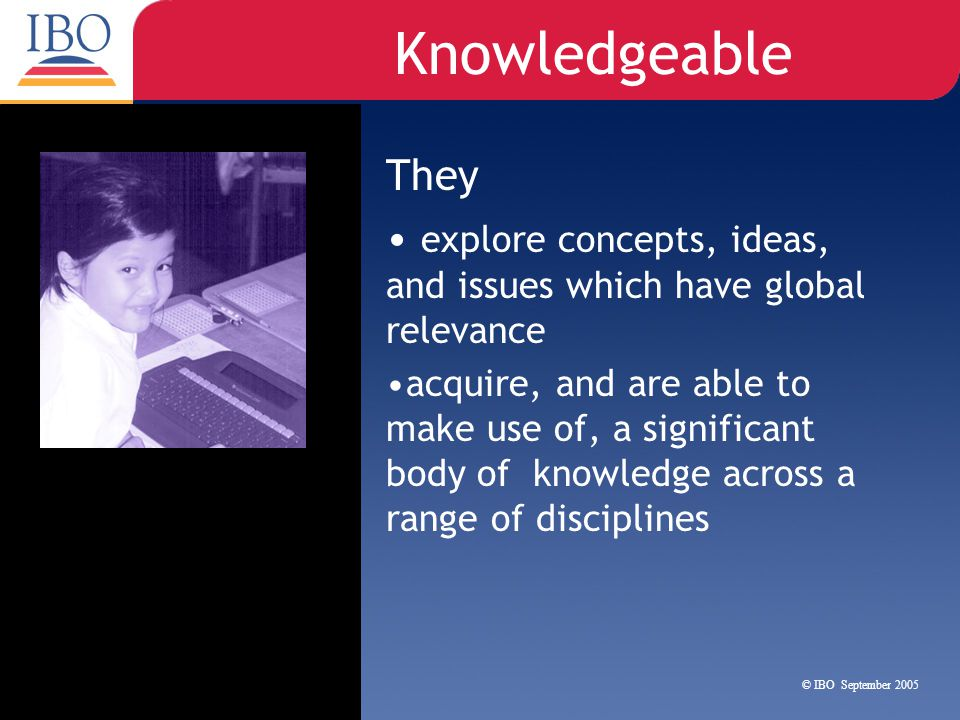 Knowledgeable They. explore concepts, ideas, and issues which have global relevance.