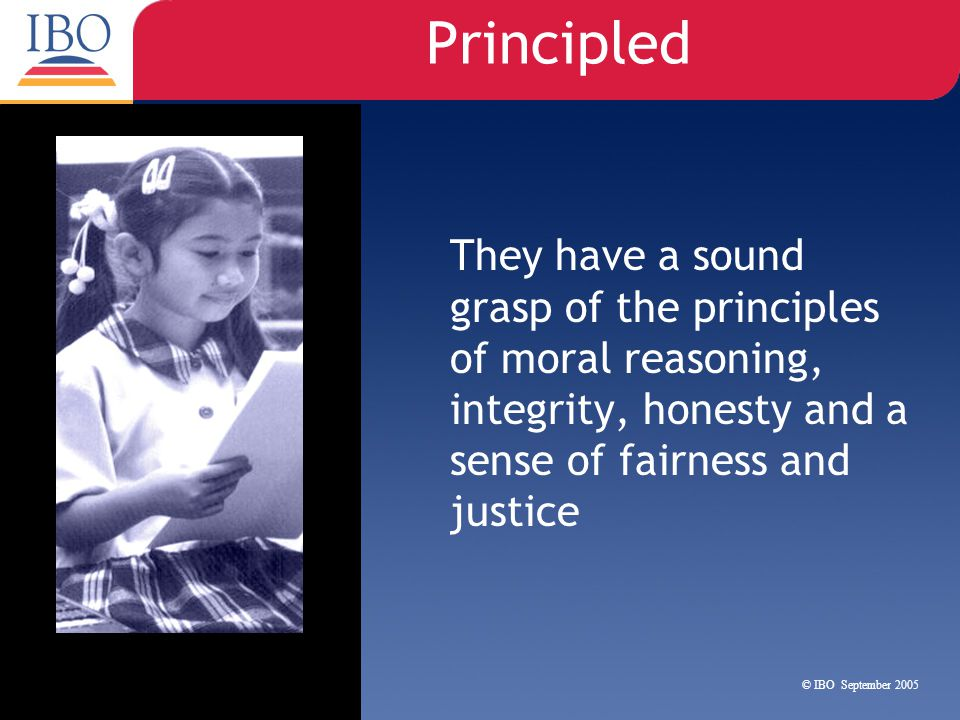 Principled They have a sound grasp of the principles of moral reasoning, integrity, honesty and a sense of fairness and justice.
