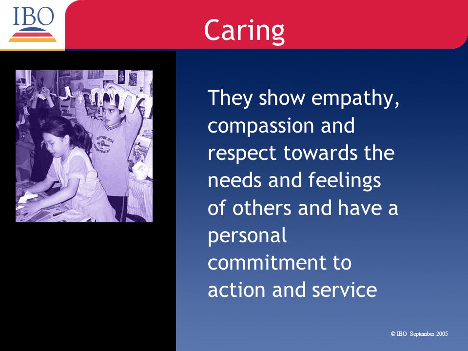 Caring They show empathy, compassion and respect towards the needs and feelings of others and have a personal commitment to action and service.