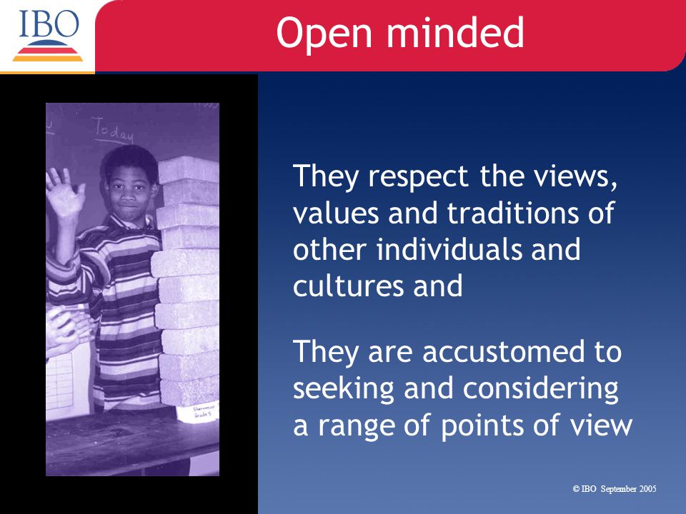 Open minded They respect the views, values and traditions of other individuals and cultures and.