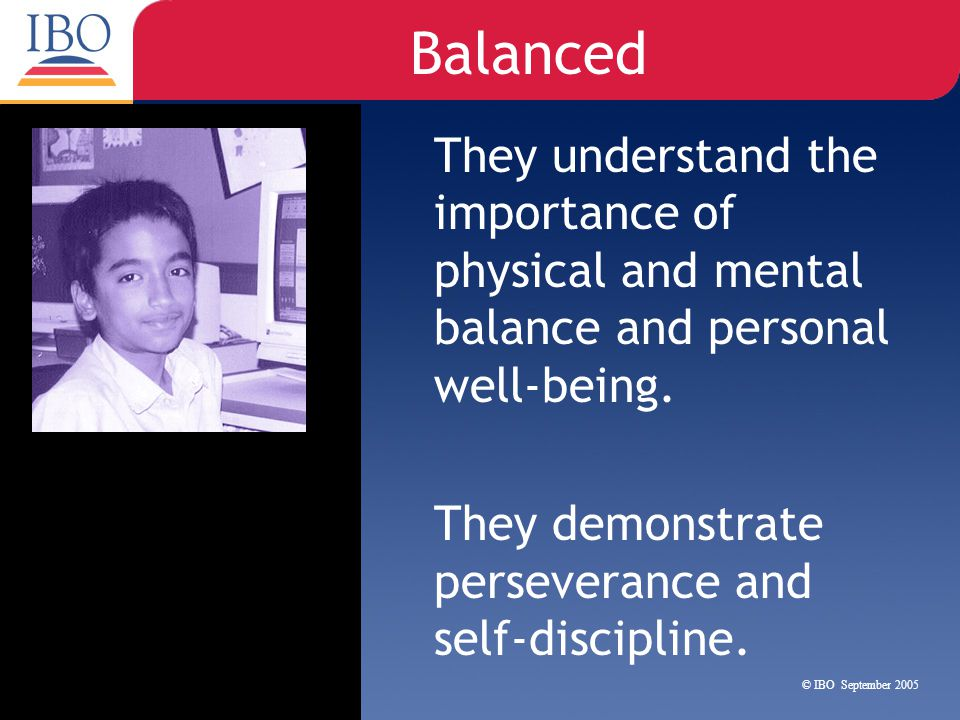 Balanced They understand the importance of physical and mental balance and personal well-being. They demonstrate perseverance and self-discipline.