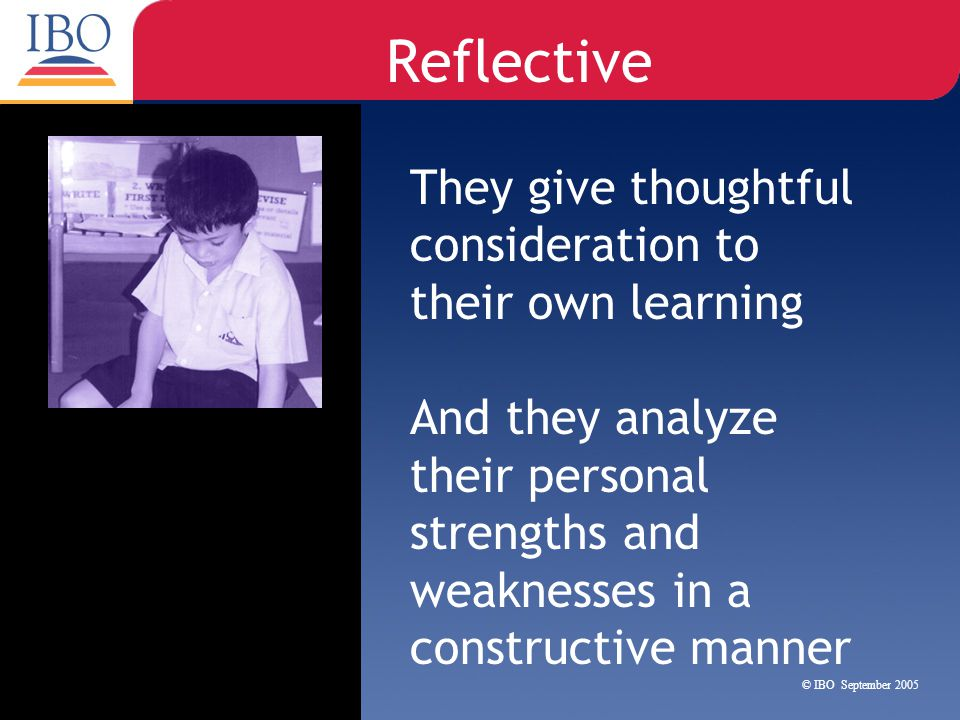 Reflective They give thoughtful consideration to their own learning