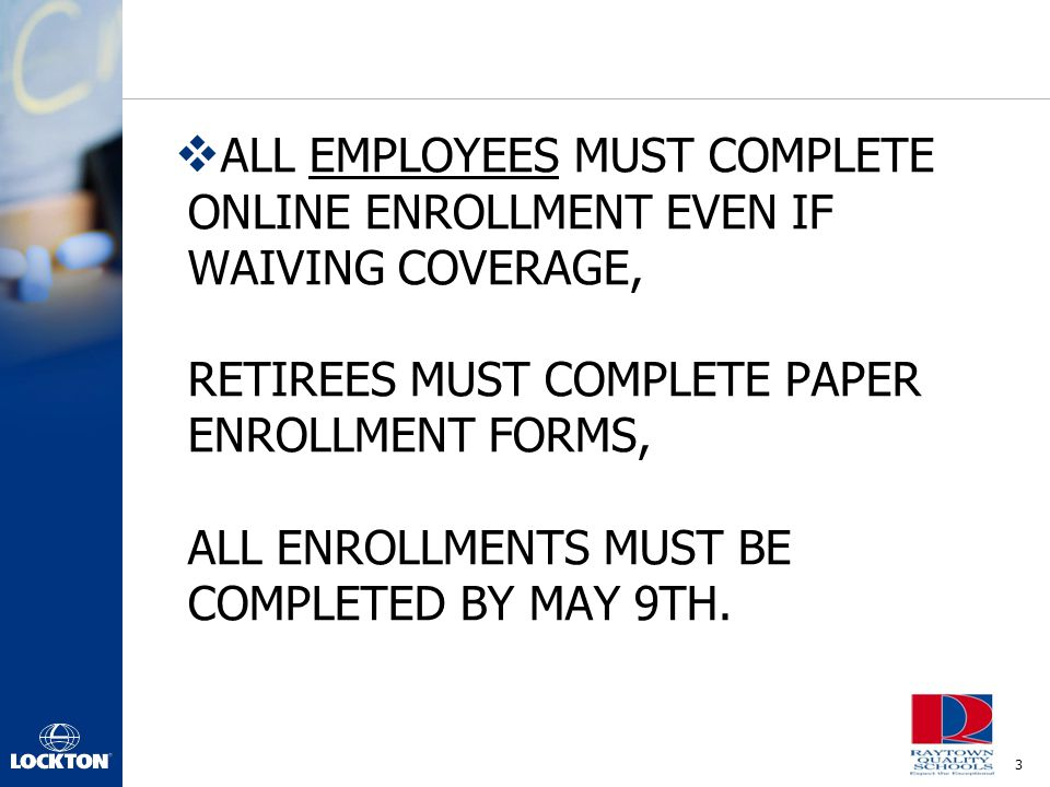ALL EMPLOYEES MUST COMPLETE ONLINE ENROLLMENT EVEN IF WAIVING COVERAGE, RETIREES MUST COMPLETE PAPER ENROLLMENT FORMS, ALL ENROLLMENTS MUST BE COMPLETED BY MAY 9TH.