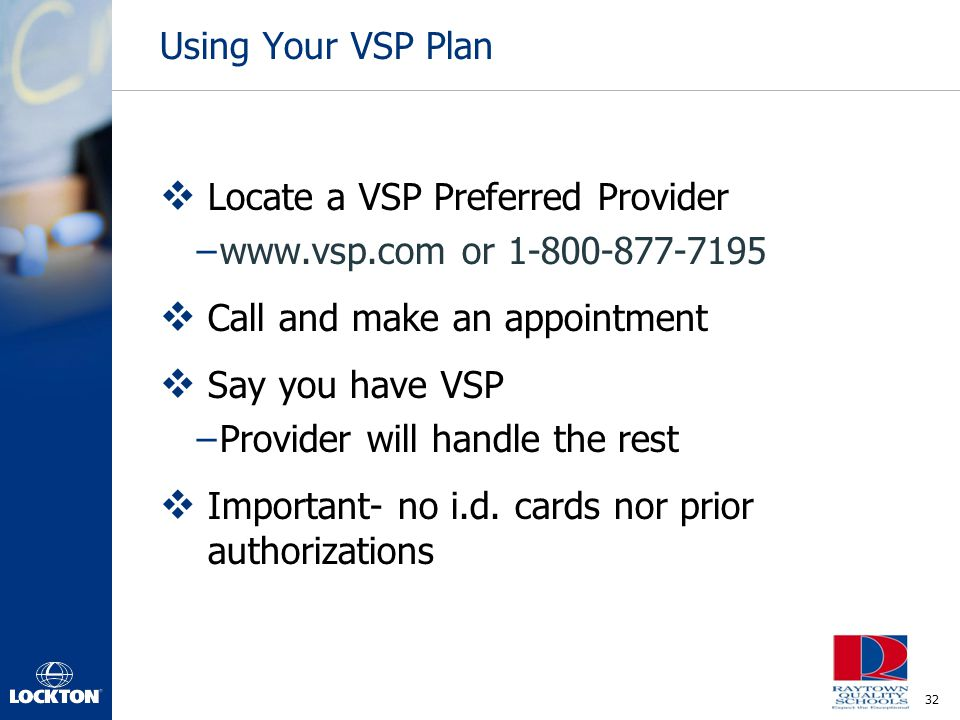Using Your VSP Plan Locate a VSP Preferred Provider. www.vsp.com or 1-800-877-7195. Call and make an appointment.