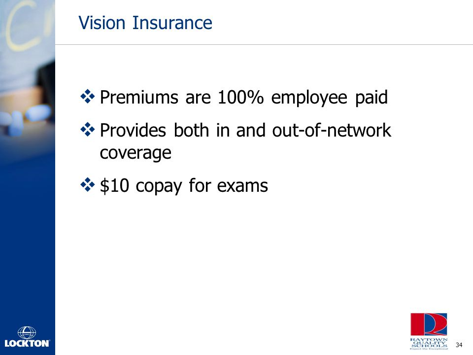 Vision Insurance Premiums are 100% employee paid. Provides both in and out-of-network coverage.
