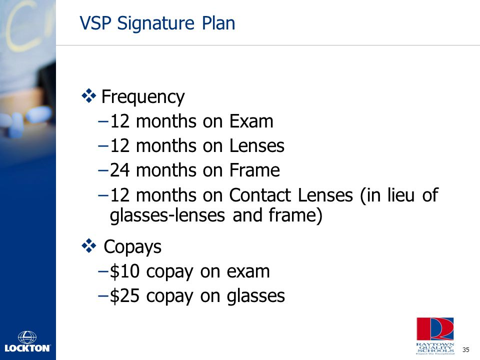 VSP Signature Plan Frequency. 12 months on Exam. 12 months on Lenses. 24 months on Frame.
