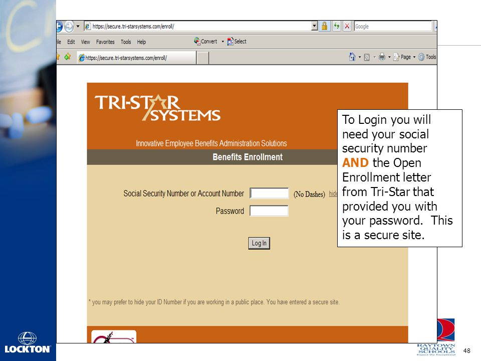 To Login you will need your social security number AND the Open Enrollment letter from Tri-Star that provided you with your password.