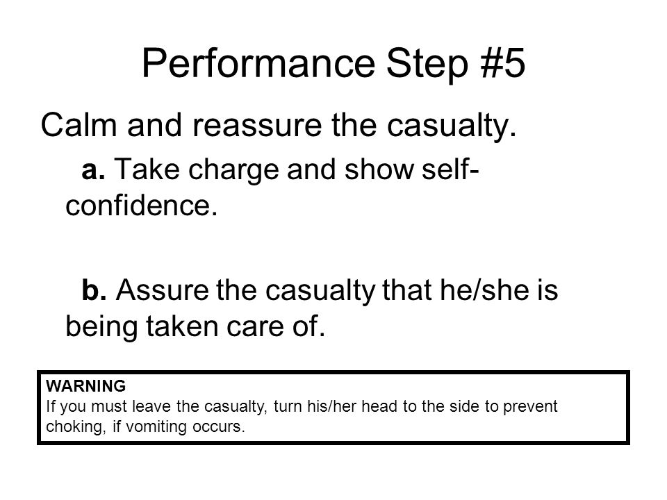 Performance Step #5 Calm and reassure the casualty.