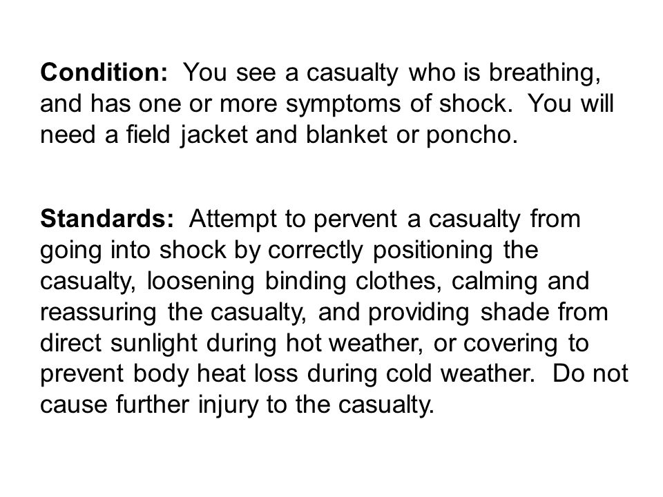 Condition: You see a casualty who is breathing, and has one or more symptoms of shock. You will need a field jacket and blanket or poncho.