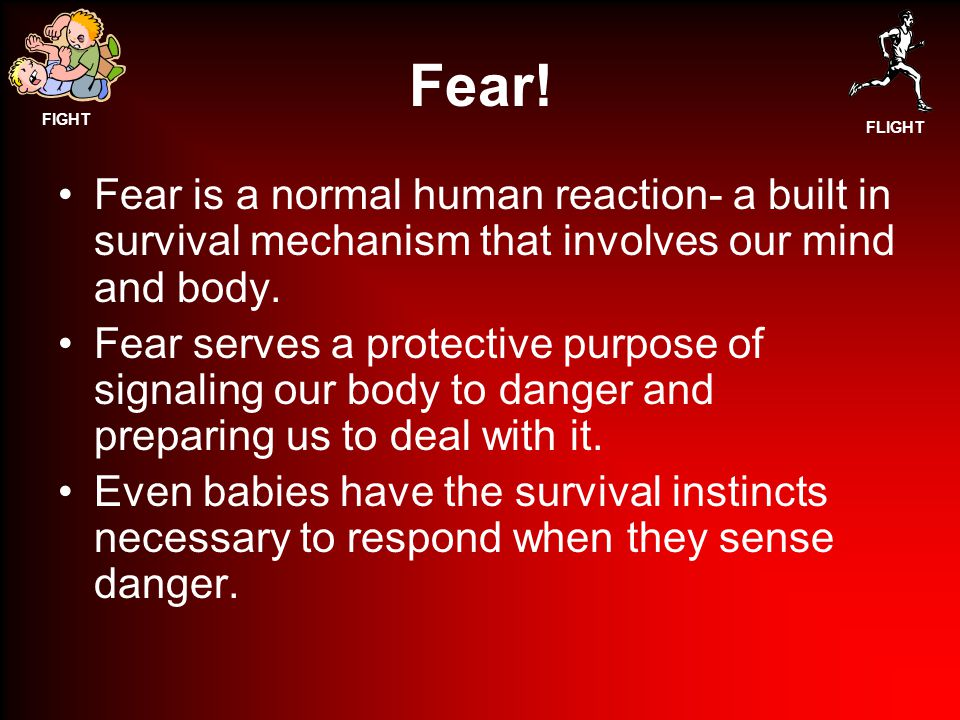 Fear! Fear is a normal human reaction- a built in survival mechanism that involves our mind and body.