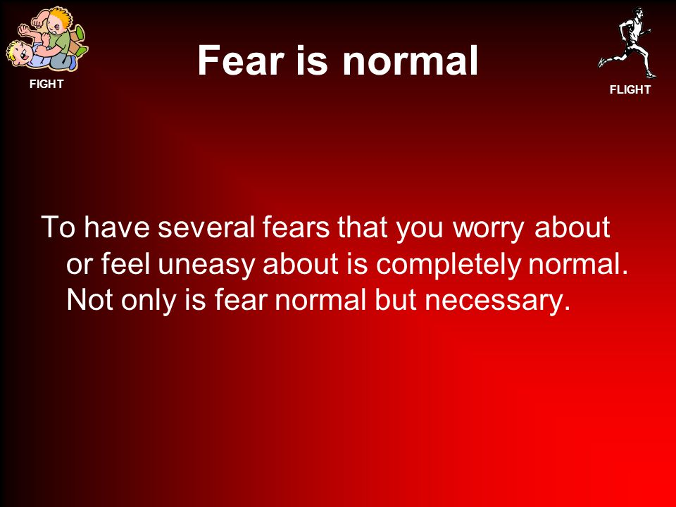 Fear is normal To have several fears that you worry about or feel uneasy about is completely normal.