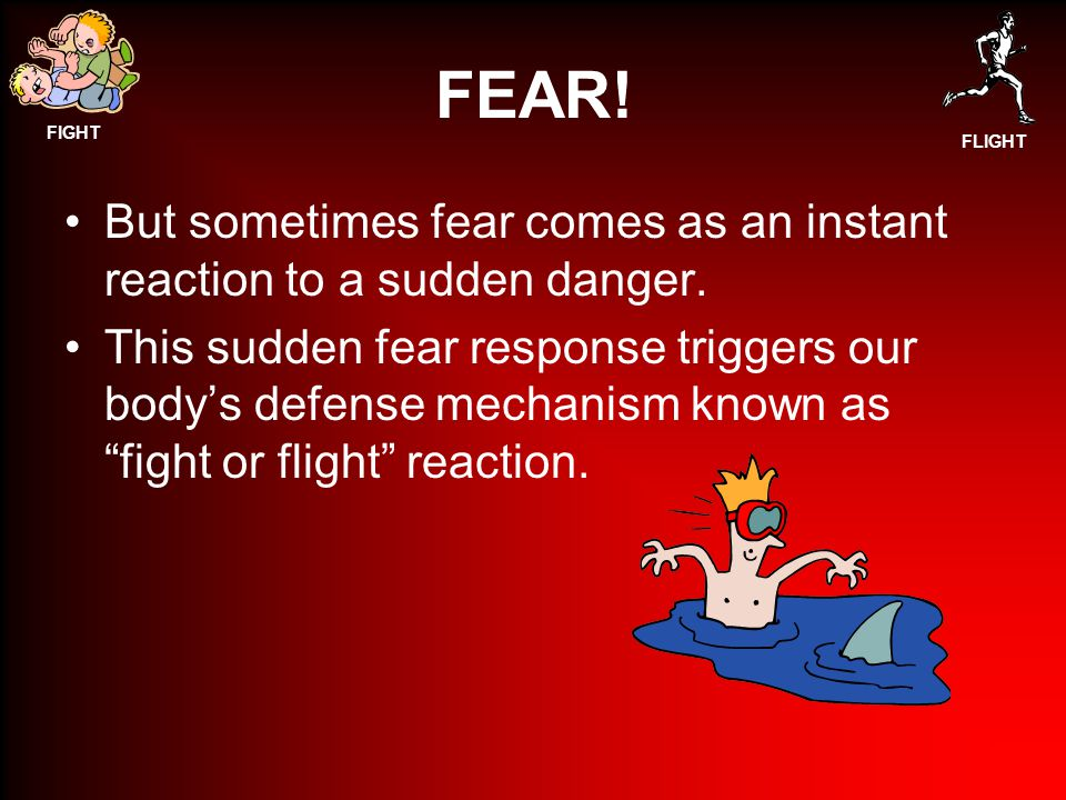 FEAR! But sometimes fear comes as an instant reaction to a sudden danger.