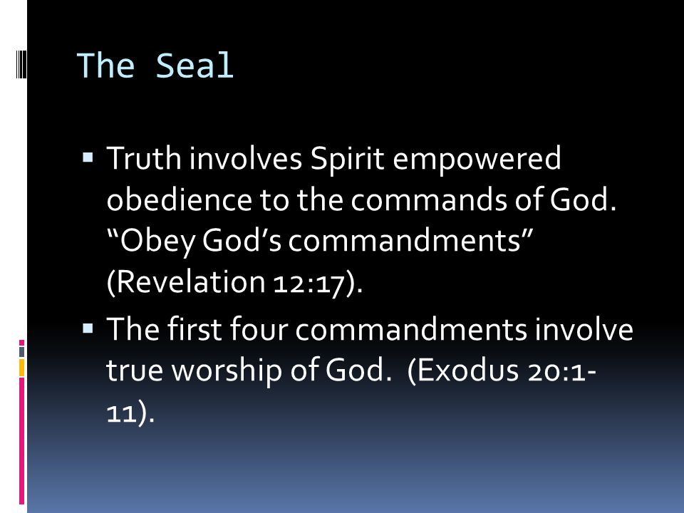 The Seal Truth involves Spirit empowered obedience to the commands of God. Obey God's commandments (Revelation 12:17).
