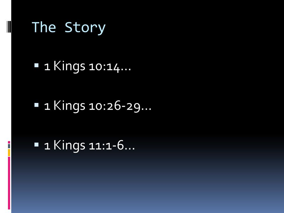 The Story 1 Kings 10:14… 1 Kings 10:26-29… 1 Kings 11:1-6…