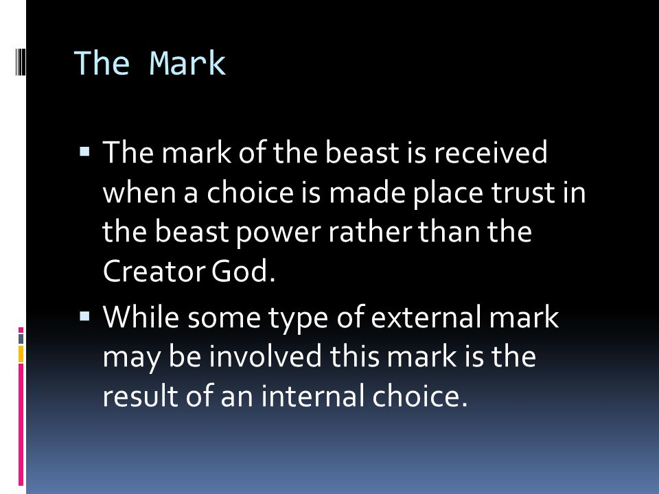 The Mark The mark of the beast is received when a choice is made place trust in the beast power rather than the Creator God.