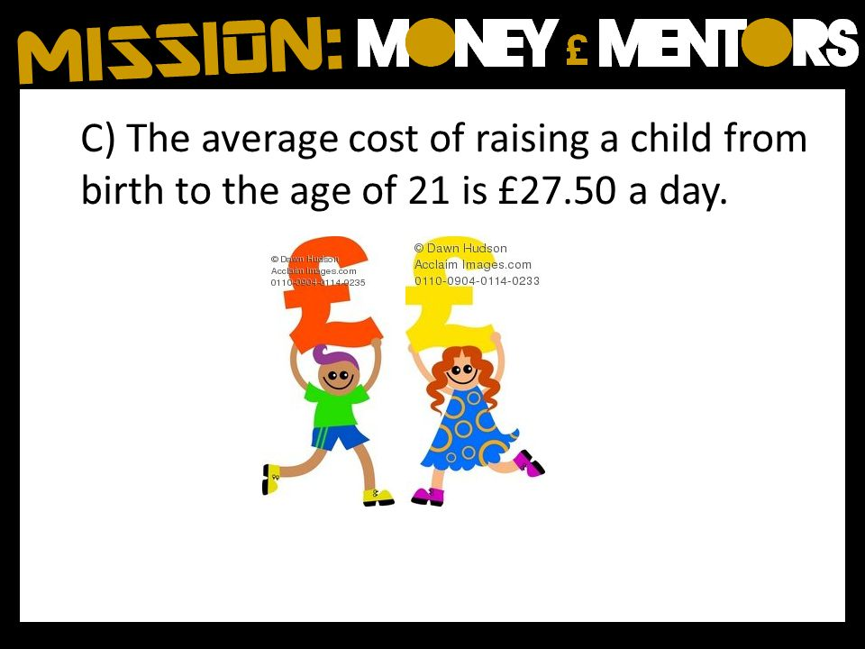 C) The average cost of raising a child from birth to the age of 21 is £27.50 a day.