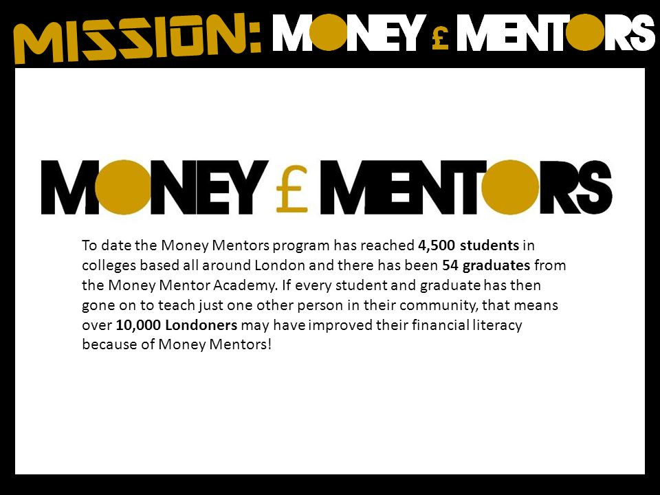To date the Money Mentors program has reached 4,500 students in colleges based all around London and there has been 54 graduates from the Money Mentor Academy.