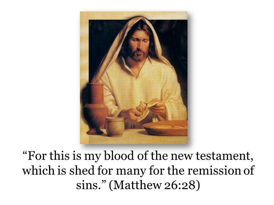 For this is my blood of the new testament, which is shed for many for the remission of sins. (Matthew 26:28)
