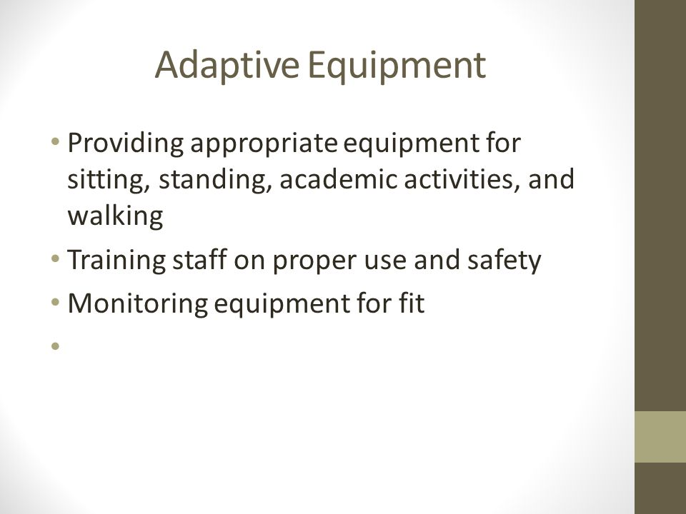 Adaptive Equipment Providing appropriate equipment for sitting, standing, academic activities, and walking.