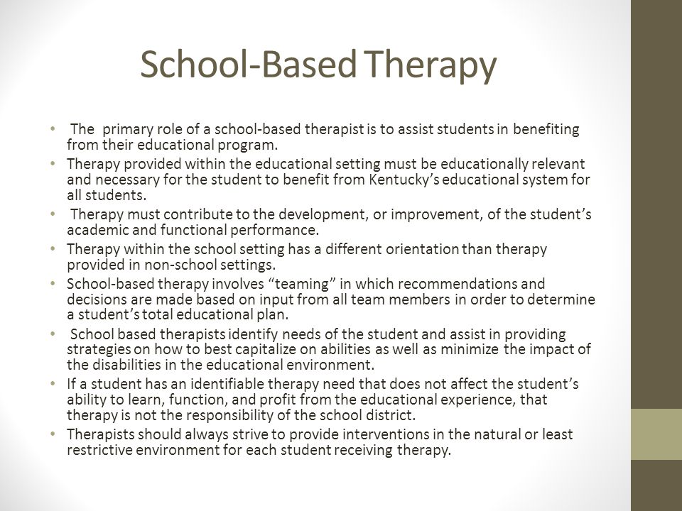 School-Based Therapy The primary role of a school-based therapist is to assist students in benefiting from their educational program.