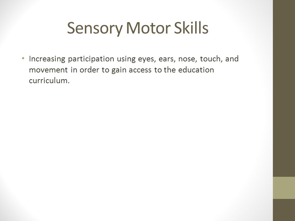 Sensory Motor Skills Increasing participation using eyes, ears, nose, touch, and movement in order to gain access to the education curriculum.