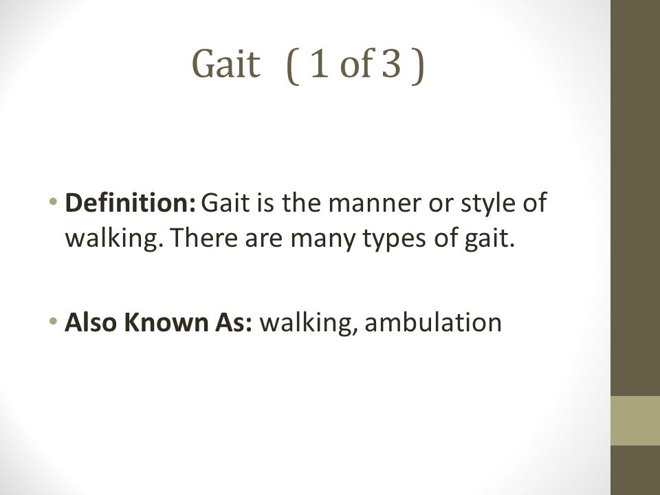 Gait ( 1 of 3 ) Definition: Gait is the manner or style of walking. There are many types of gait.