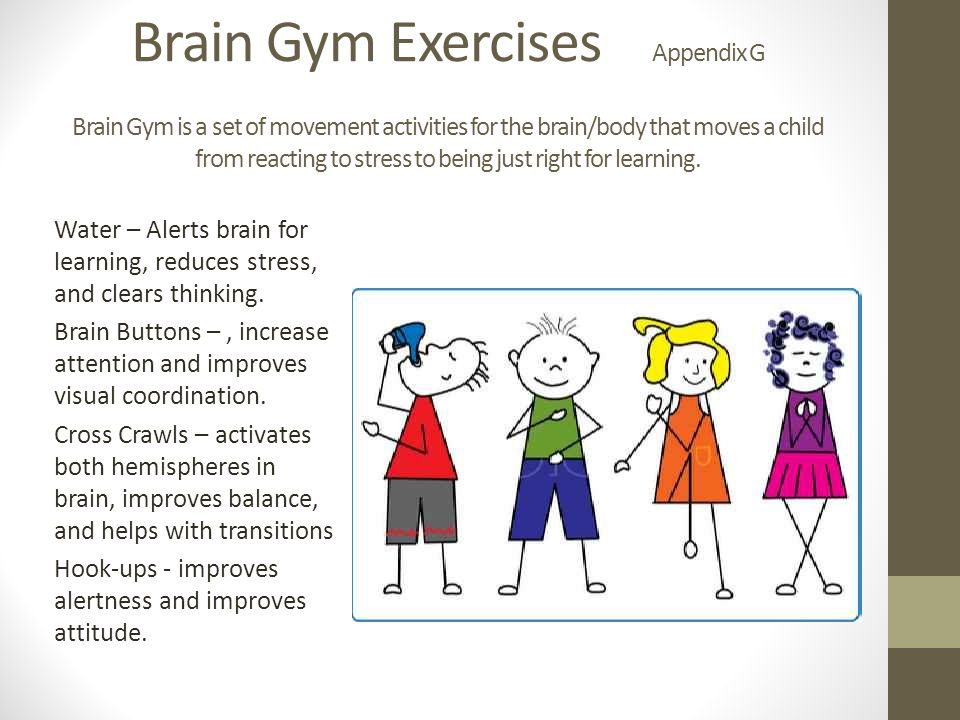 Brain Gym Exercises Appendix G Brain Gym is a set of movement activities for the brain/body that moves a child from reacting to stress to being just right for learning.