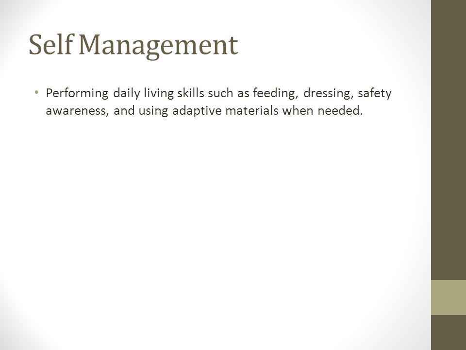 Self Management Performing daily living skills such as feeding, dressing, safety awareness, and using adaptive materials when needed.