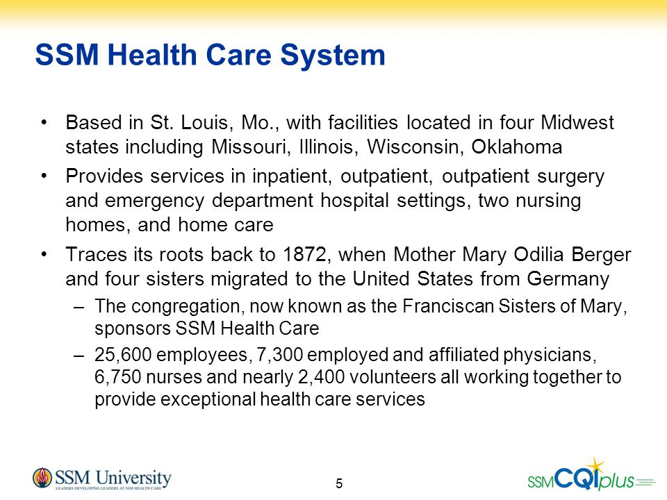 SSM Health Care System Based in St. Louis, Mo., with facilities located in four Midwest states including Missouri, Illinois, Wisconsin, Oklahoma.