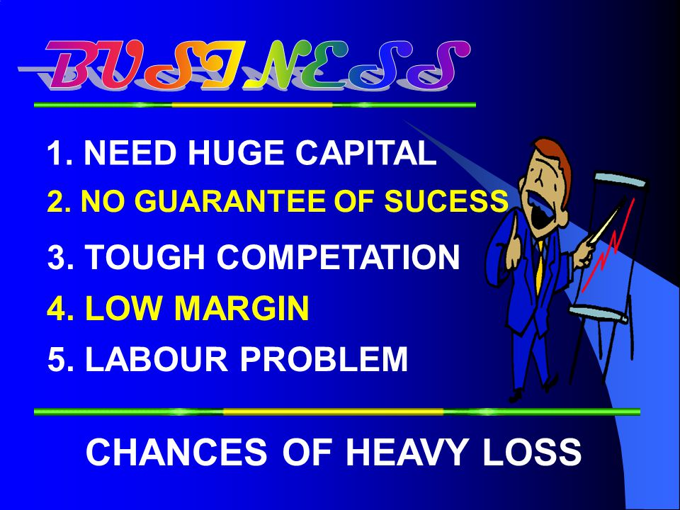 BUSINESS CHANCES OF HEAVY LOSS 1. NEED HUGE CAPITAL