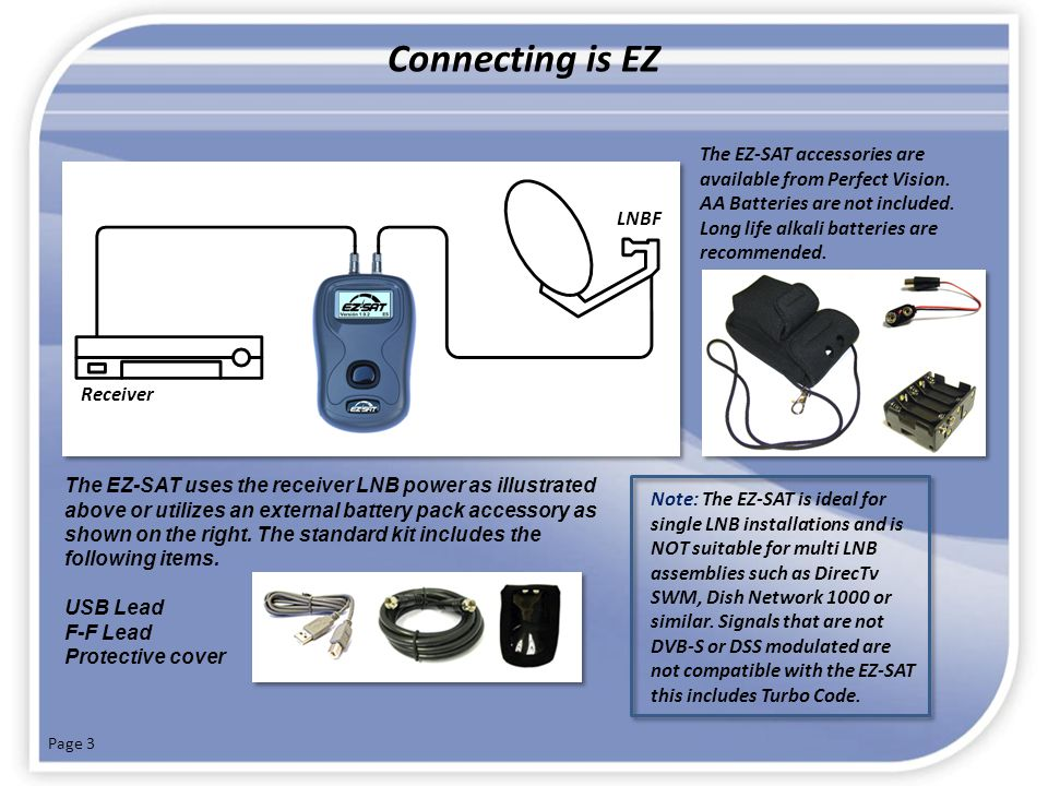 Connecting is EZ The EZ-SAT accessories are available from Perfect Vision. AA Batteries are not included. Long life alkali batteries are recommended.