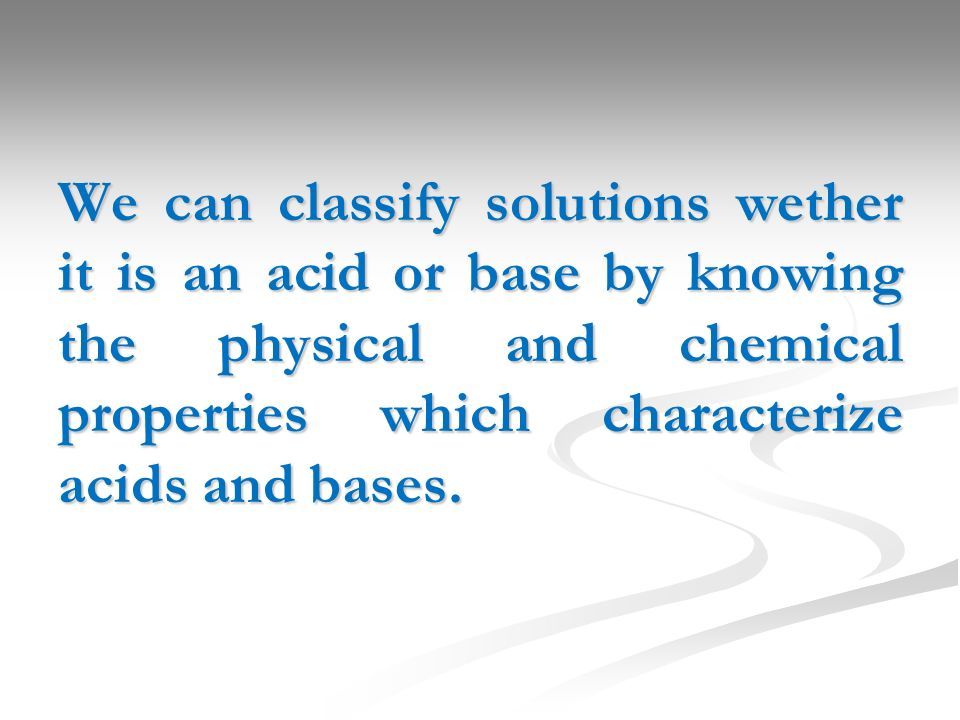 We can classify solutions wether it is an acid or base by knowing the physical and chemical properties which characterize acids and bases.