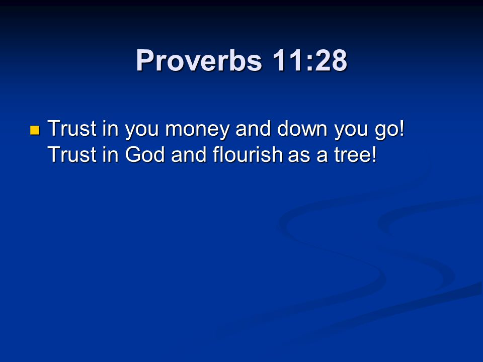 Proverbs 11:28 Trust in you money and down you go! Trust in God and flourish as a tree!