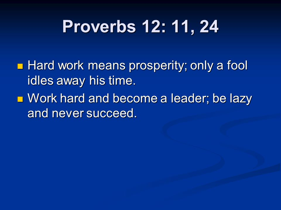 Proverbs 12: 11, 24 Hard work means prosperity; only a fool idles away his time.