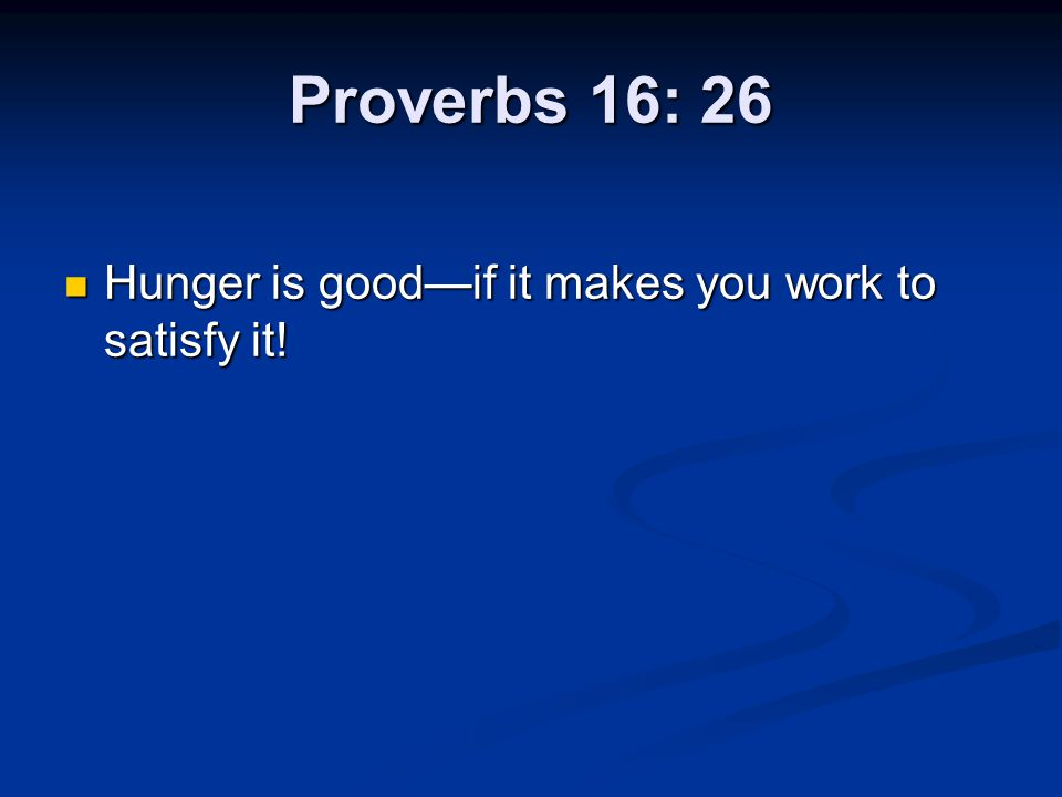 Proverbs 16: 26 Hunger is good—if it makes you work to satisfy it!