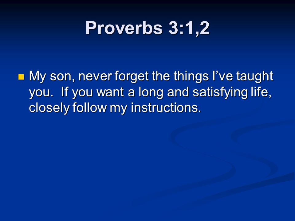 Proverbs 3:1,2 My son, never forget the things I've taught you.