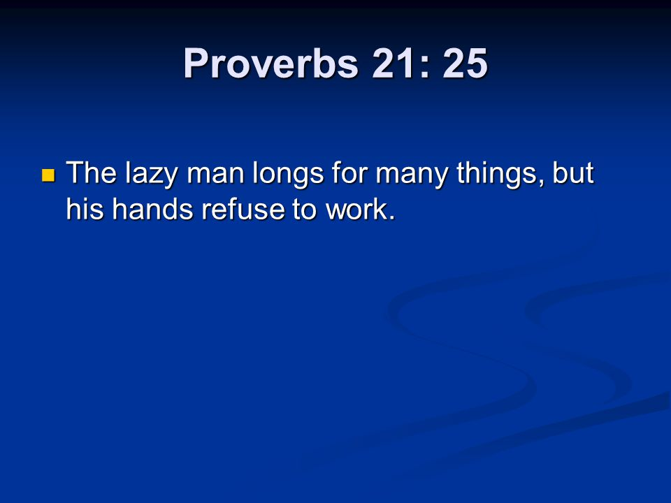 Proverbs 21: 25 The lazy man longs for many things, but his hands refuse to work.