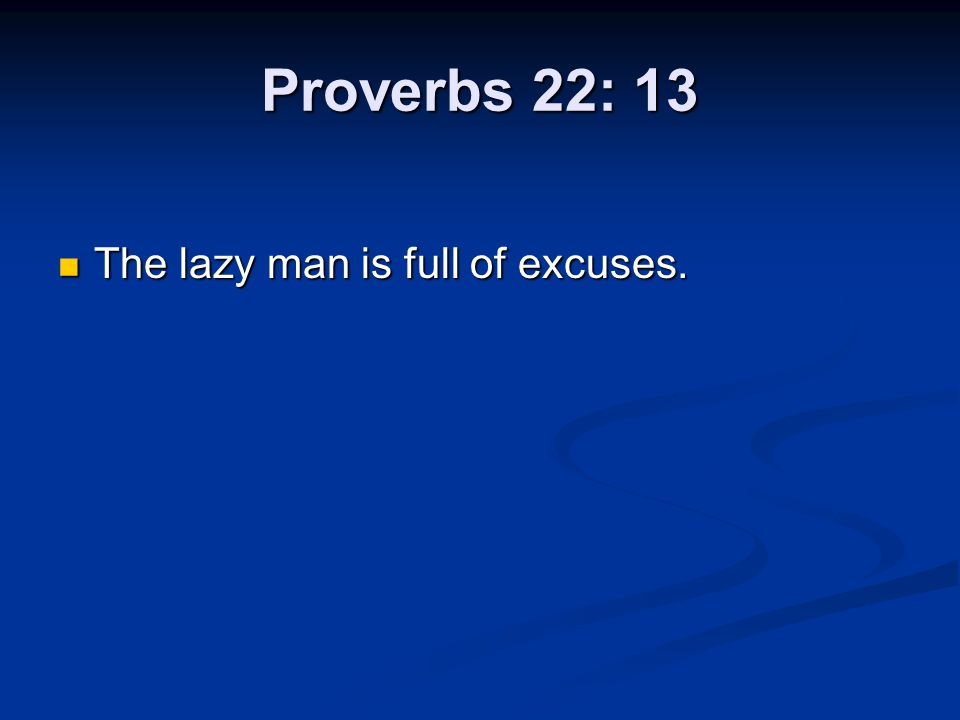Proverbs 22: 13 The lazy man is full of excuses.