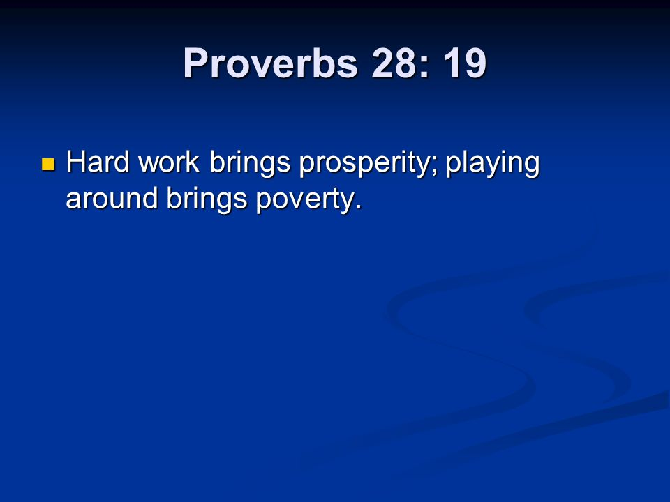 Proverbs 28: 19 Hard work brings prosperity; playing around brings poverty.