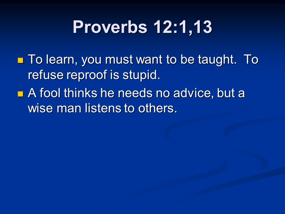 Proverbs 12:1,13 To learn, you must want to be taught. To refuse reproof is stupid.