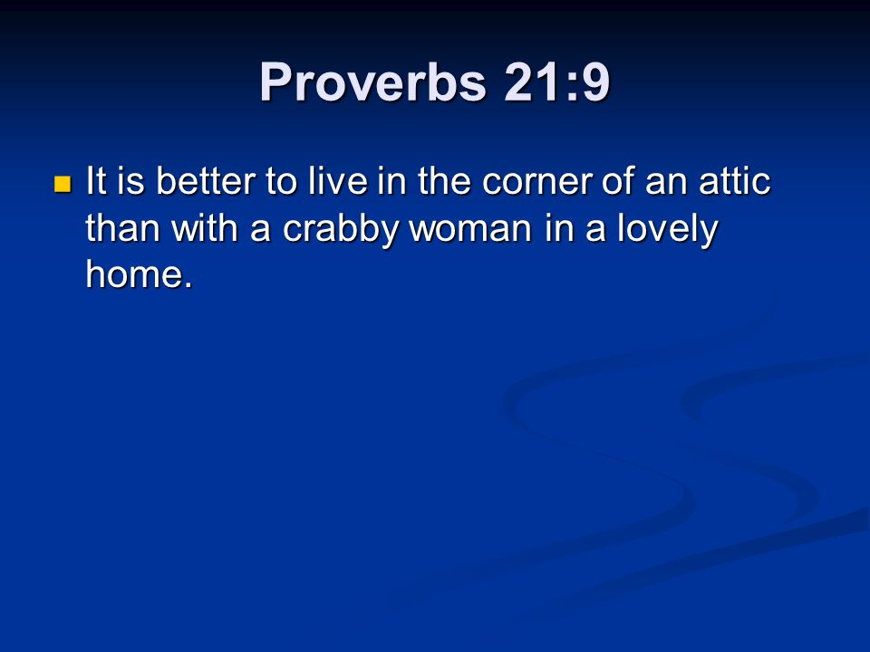 Proverbs 21:9 It is better to live in the corner of an attic than with a crabby woman in a lovely home.