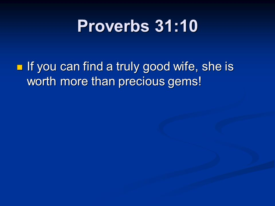Proverbs 31:10 If you can find a truly good wife, she is worth more than precious gems!