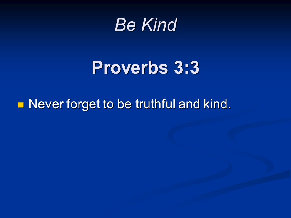 Be Kind Proverbs 3:3 Never forget to be truthful and kind.