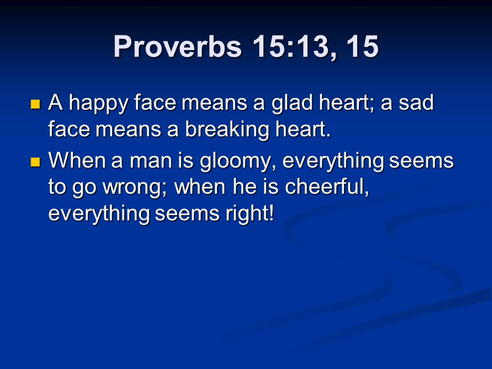 Proverbs 15:13, 15 A happy face means a glad heart; a sad face means a breaking heart.