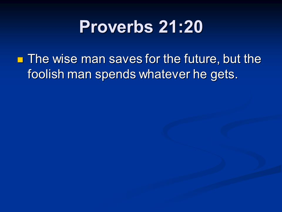 Proverbs 21:20 The wise man saves for the future, but the foolish man spends whatever he gets.
