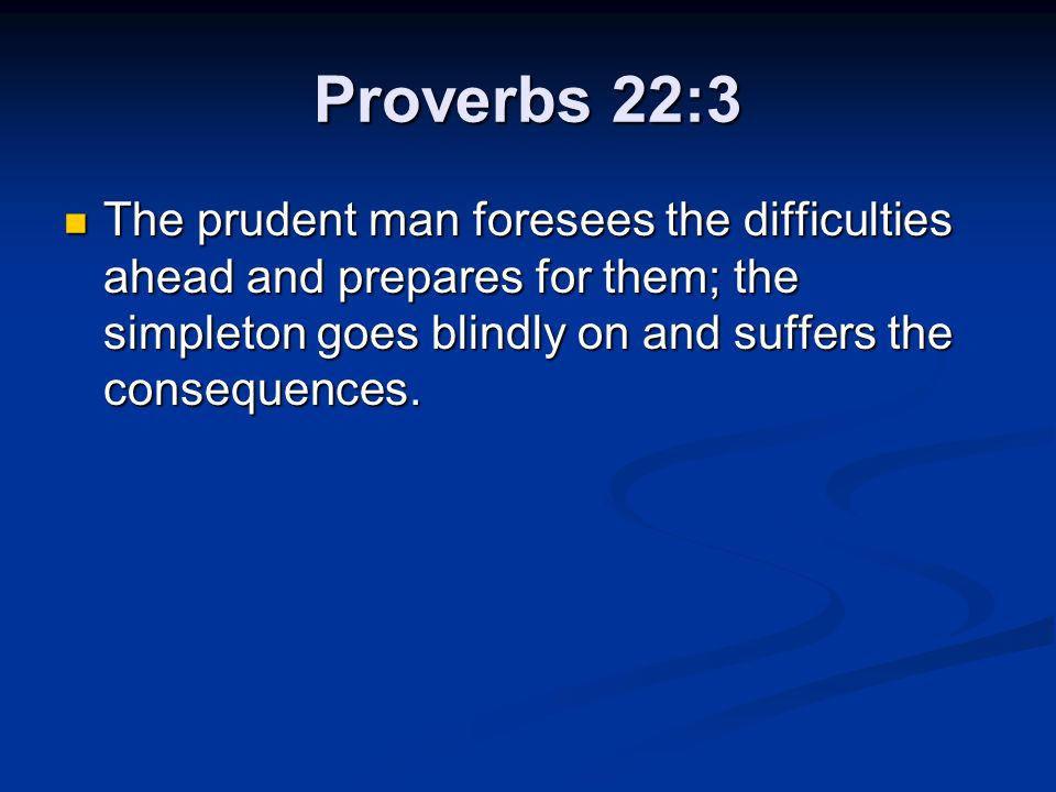 Proverbs 22:3 The prudent man foresees the difficulties ahead and prepares for them; the simpleton goes blindly on and suffers the consequences.