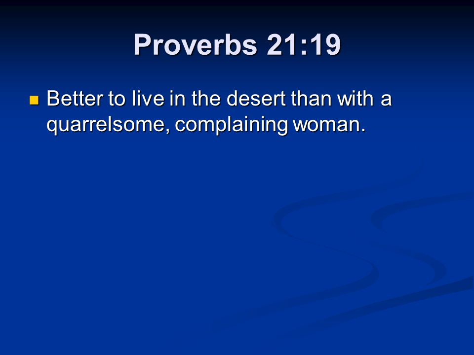 Proverbs 21:19 Better to live in the desert than with a quarrelsome, complaining woman.