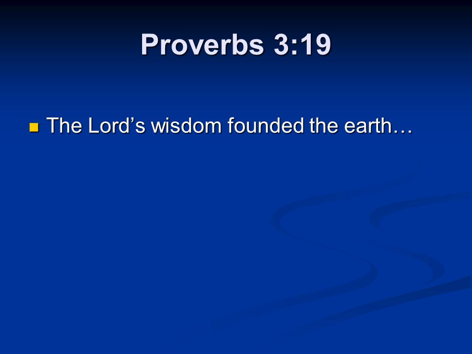 Proverbs 3:19 The Lord's wisdom founded the earth…