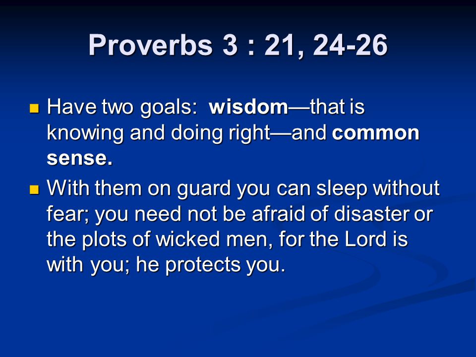 Proverbs 3 : 21, 24-26 Have two goals: wisdom—that is knowing and doing right—and common sense.